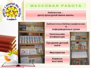 М А С С О В А Я Р А Б О Т А Библиотека – центр культурной жизни школы. Меропр