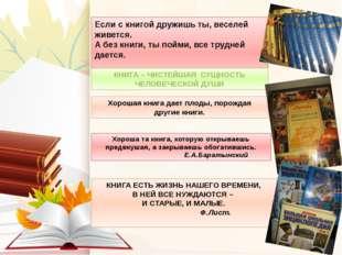 Если с книгой дружишь ты, веселей живется. А без книги, ты пойми, все трудней