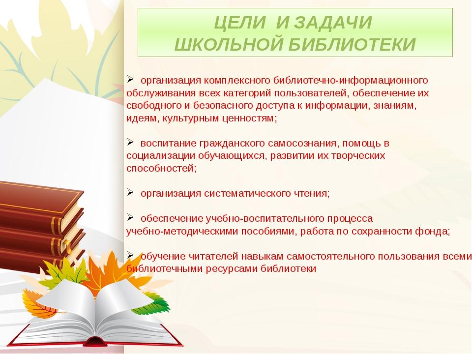 ЦЕЛИ И ЗАДАЧИ ШКОЛЬНОЙ БИБЛИОТЕКИ организация комплексного библиотечно-информ...