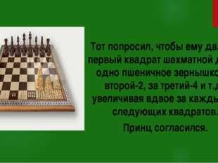 Тот попросил, чтобы ему дали за первый квадрат шахматной доски одно пшенично