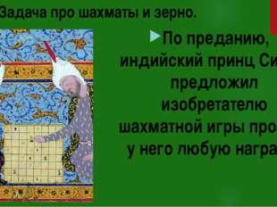 Задача про шахматы и зерно. По преданию, индийский принц Сирам предложил изоб