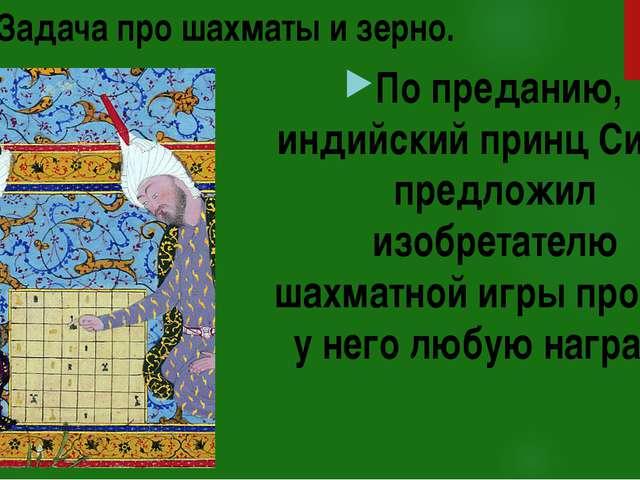 Задача про шахматы и зерно. По преданию, индийский принц Сирам предложил изоб...