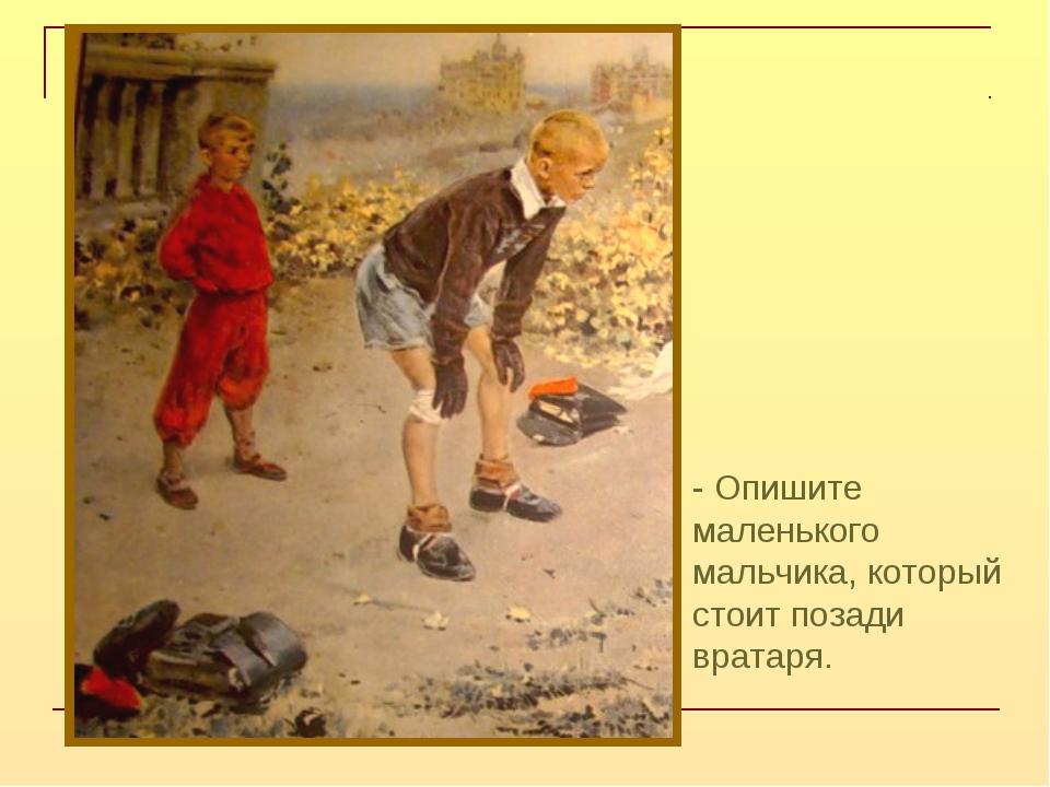- Опишите маленького мальчика, который стоит позади вратаря.