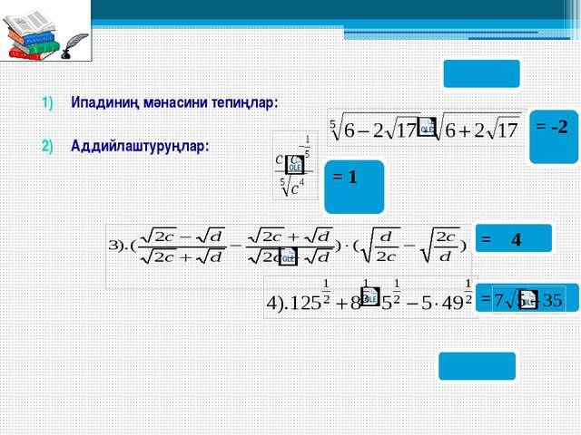 Ипадиниң мәнасини тепиңлар: Аддийлаштуруңлар: = -2 = 1 = 4 =