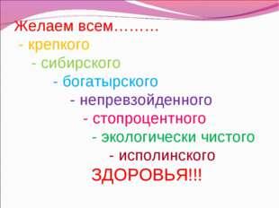 Желаем всем……… - крепкого - сибирского - богатырского - непревзойденного - ст