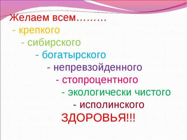 Желаем всем……… - крепкого - сибирского - богатырского - непревзойденного - ст...
