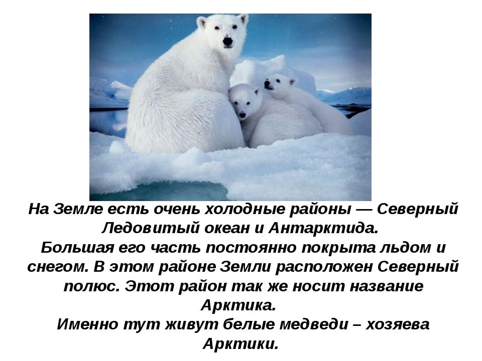 НаЗемле есть очень холодные районы— Северный Ледовитый океан иАнтарктида....