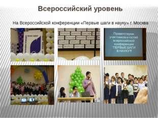 Всероссийский уровень На Всероссийской конференции «Первые шаги в науку» г. М