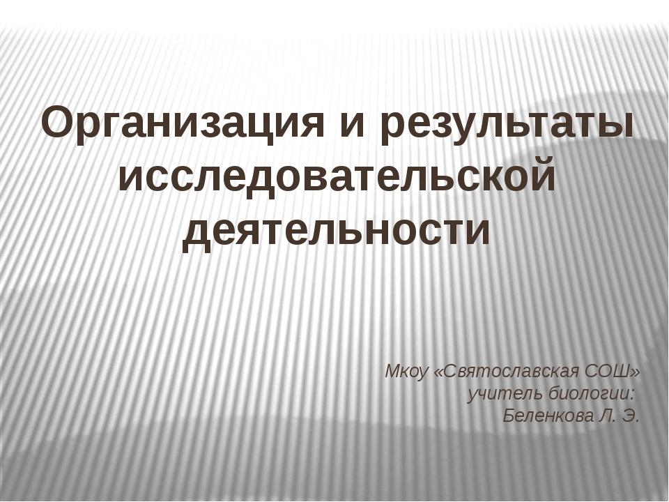 Мкоу «Святославская СОШ» учитель биологии: Беленкова Л. Э. Организация и резу...