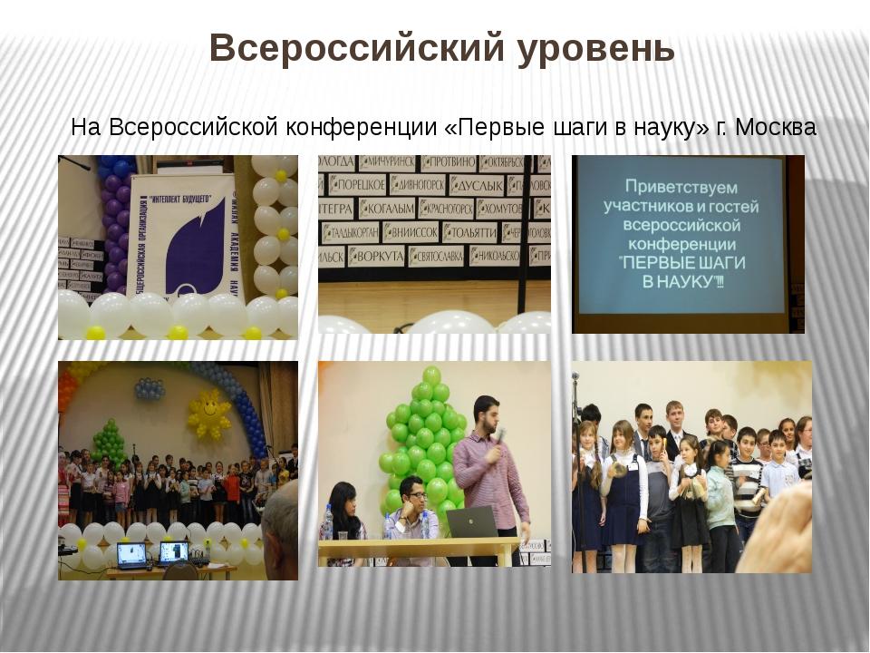 Всероссийский уровень На Всероссийской конференции «Первые шаги в науку» г. М...