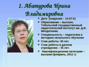 1. Абатурова Ирина Владимировна Дата рождения – 14.07.61 Образование – высшее
