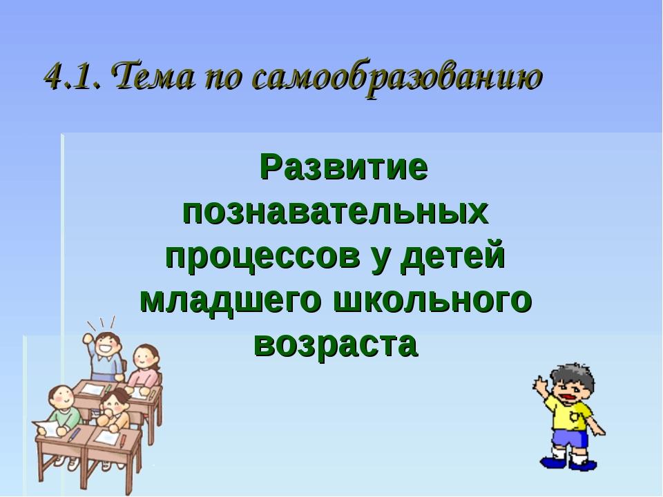 4.1. Тема по самообразованию Развитие познавательных процессов у детей младше...