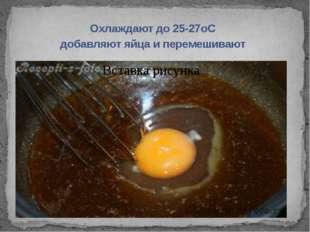 Охлаждают до 25-27оС добавляют яйца и перемешивают