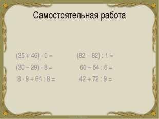 Самостоятельная работа 0 (35 + 46) ∙ 0 = (82 – 82) : 1 = (30 – 29) ∙ 8 = 60 –