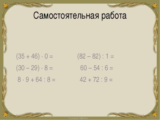 Самостоятельная работа 0 (35 + 46) ∙ 0 = (82 – 82) : 1 = (30 – 29) ∙ 8 = 60 –...