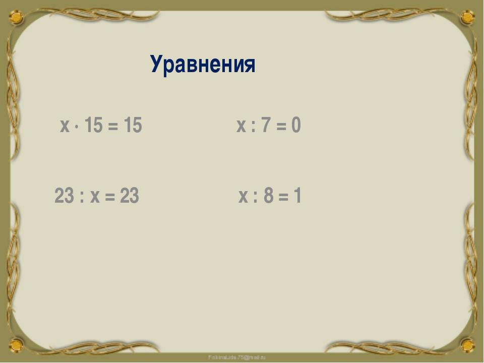 Уравнения х ∙ 15 = 15 х : 7 = 0 23 : х = 23 х : 8 = 1