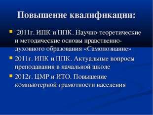Повышение квалификации: 2011г.ИПК и ППК.Научно-теоретические и методически