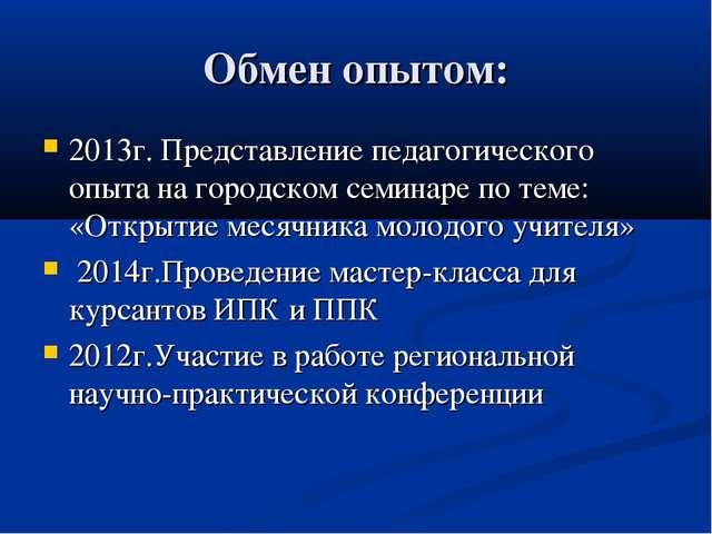 Обмен опытом: 2013г.Представление педагогического опыта на городском семинар...