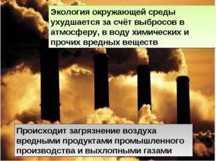 Экология окружающей среды ухудшается за счёт выбросов в атмосферу, в воду хим