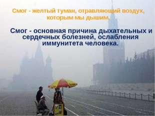 Смог - желтый туман, отравляющий воздух, которым мы дышим. Смог - основная п