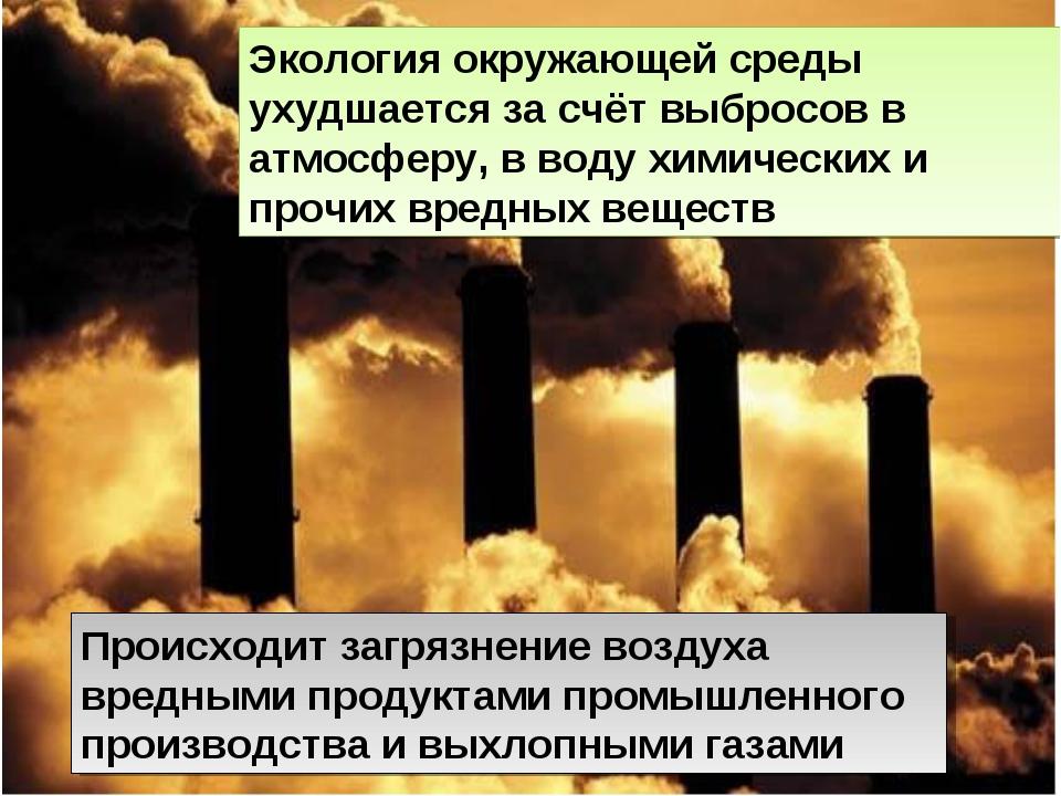 Экология окружающей среды ухудшается за счёт выбросов в атмосферу, в воду хим...