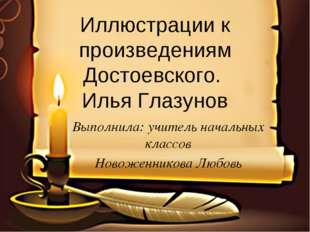 Иллюстрации к произведениям Достоевского. Илья Глазунов Выполнила: учитель на