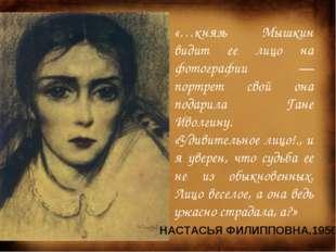 «…князь Мышкин видит ее лицо на фотографии — портрет свой она подарила Гане И