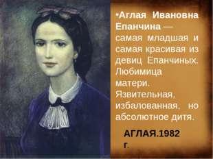 Аглая Ивановна Епанчина— самая младшая и самая красивая из девиц Епанчиных.