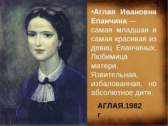 Аглая Ивановна Епанчина— самая младшая и самая красивая из девиц Епанчиных....