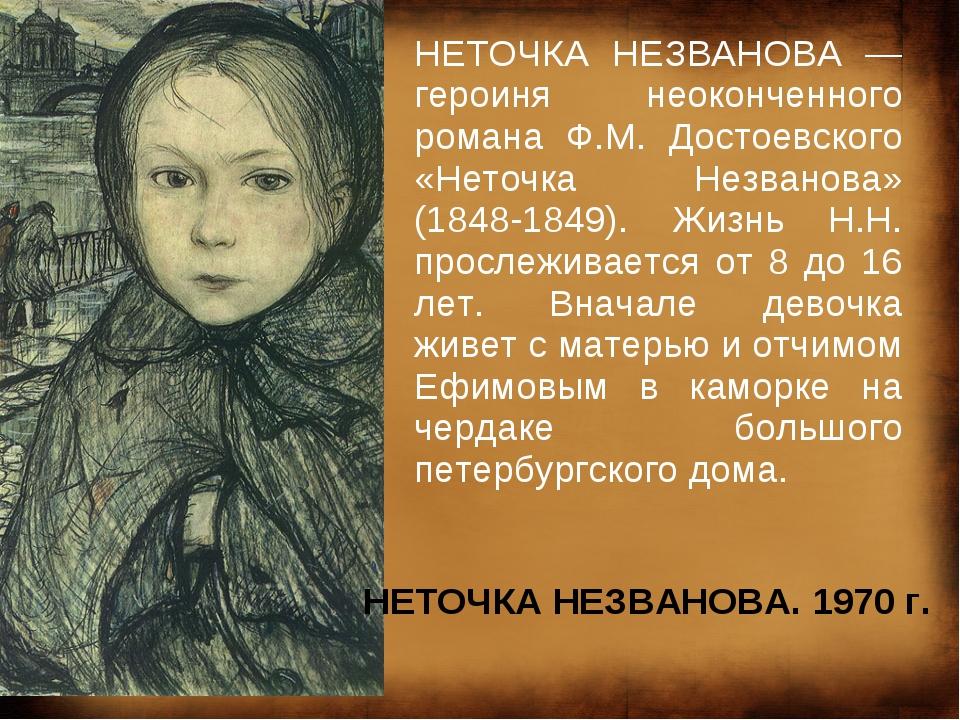 НЕТОЧКА НЕЗВАНОВА — героиня неоконченного романа Ф.М. Достоевского «Неточка Н...