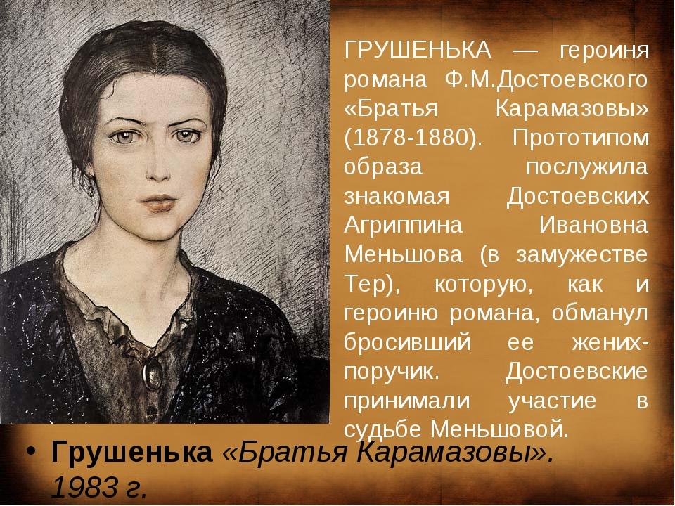 Грушенька «Братья Карамазовы». 1983г. ГРУШЕНЬКА — героиня романа Ф.М.Достоев...