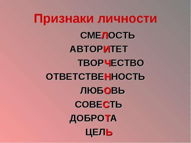 Признаки личности СМЕЛОСТЬ АВТОРИТЕТ ТВОРЧЕСТВО ОТВЕТСТВЕННОСТЬ ЛЮБОВЬ СОВЕСТ...