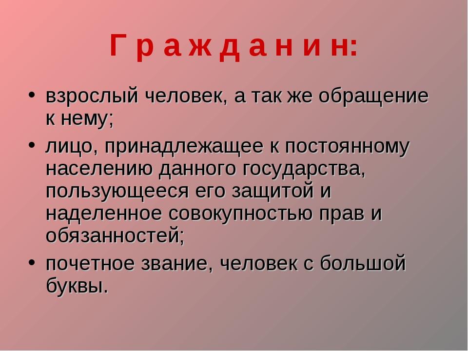 Г р а ж д а н и н: взрослый человек, а так же обращение к нему; лицо, принадл...