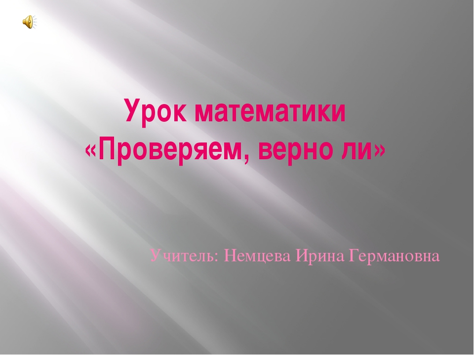 Урок математики «Проверяем, верно ли» Учитель: Немцева Ирина Германовна