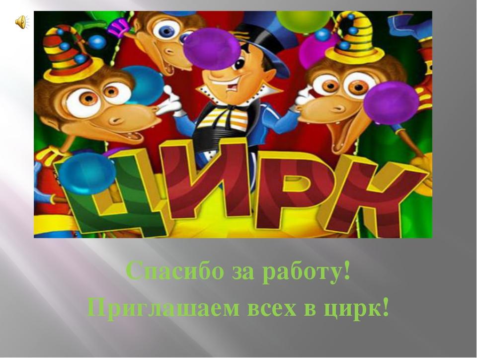 Спасибо за работу! Приглашаем всех в цирк!