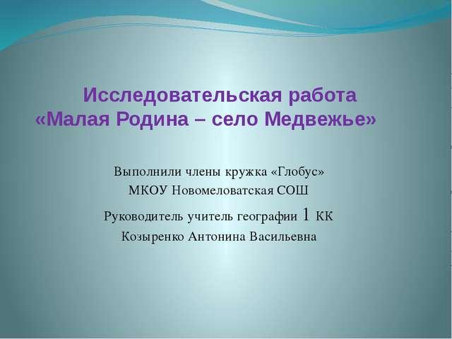 Исследовательская работа «Малая Родина – село Медвежье» Выполнили члены кружк...
