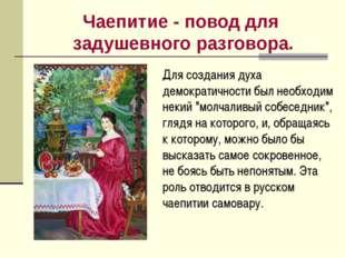 Чаепитие - повод для задушевного разговора. Для создания духа демократичности