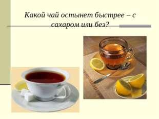 Какой чай остынет быстрее – с сахаром или без?