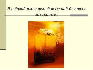 В тёплой или горячей воде чай быстрее заварится?
