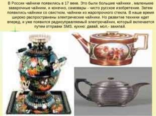 В России чайники появились в 17 веке. Это были большие чайники , маленькие з
