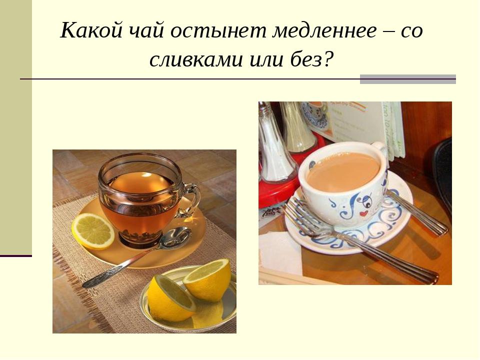 Какой чай остынет медленнее – со сливками или без?