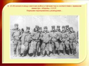 В 15.00 начался ввод советских войск в Афганистан в соответствии с приказом м