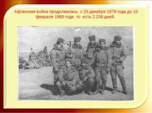 Афганская война продолжалась с 25 декабря 1979 года до 15 февраля 1989 года,