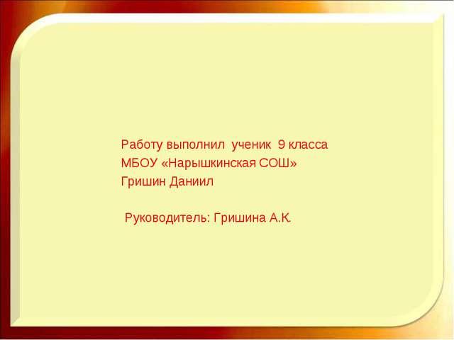 Работу выполнил ученик 9 класса МБОУ «Нарышкинская СОШ» Гришин Даниил Руково...