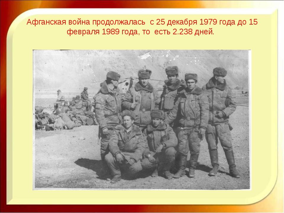 Афганская война продолжалась с 25 декабря 1979 года до 15 февраля 1989 года,...