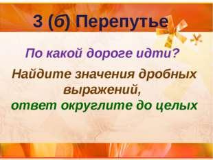 3 (б) Перепутье По какой дороге идти? Найдите значения дробных выражений, отв