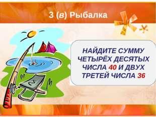 3 (в) Рыбалка НАЙДИТЕ СУММУ ЧЕТЫРЁХ ДЕСЯТЫХ ЧИСЛА 40 И ДВУХ ТРЕТЕЙ ЧИСЛА 36