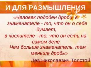 И ДЛЯ РАЗМЫШЛЕНИЯ «Человек подобен дроби: в знаменателе - то, что он о себе д