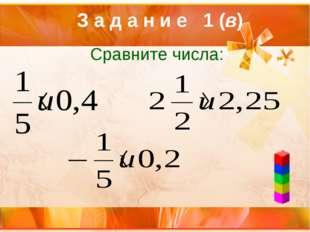 Сравните числа: З а д а н и е 1 (в)