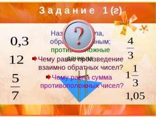 З а д а н и е 1 (г) Назовите числа, обратные данным; противоположные данным: